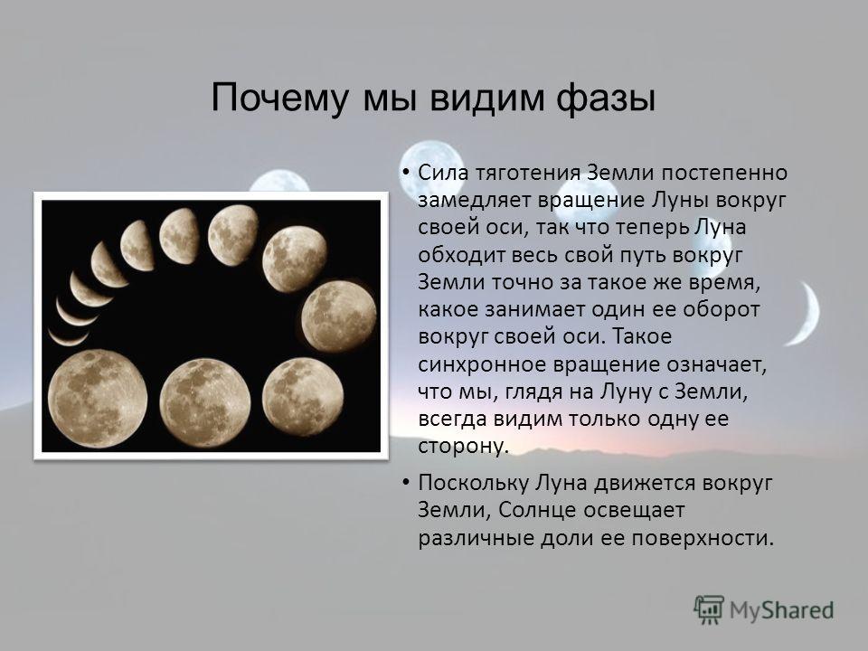 Почему мы видим фазы Сила тяготения Земли постепенно замедляет вращение Луны вокруг своей оси, так что теперь Луна обходит весь свой путь вокруг Земли точно за такое же время, какое занимает один ее оборот вокруг своей оси. Такое синхронное вращение