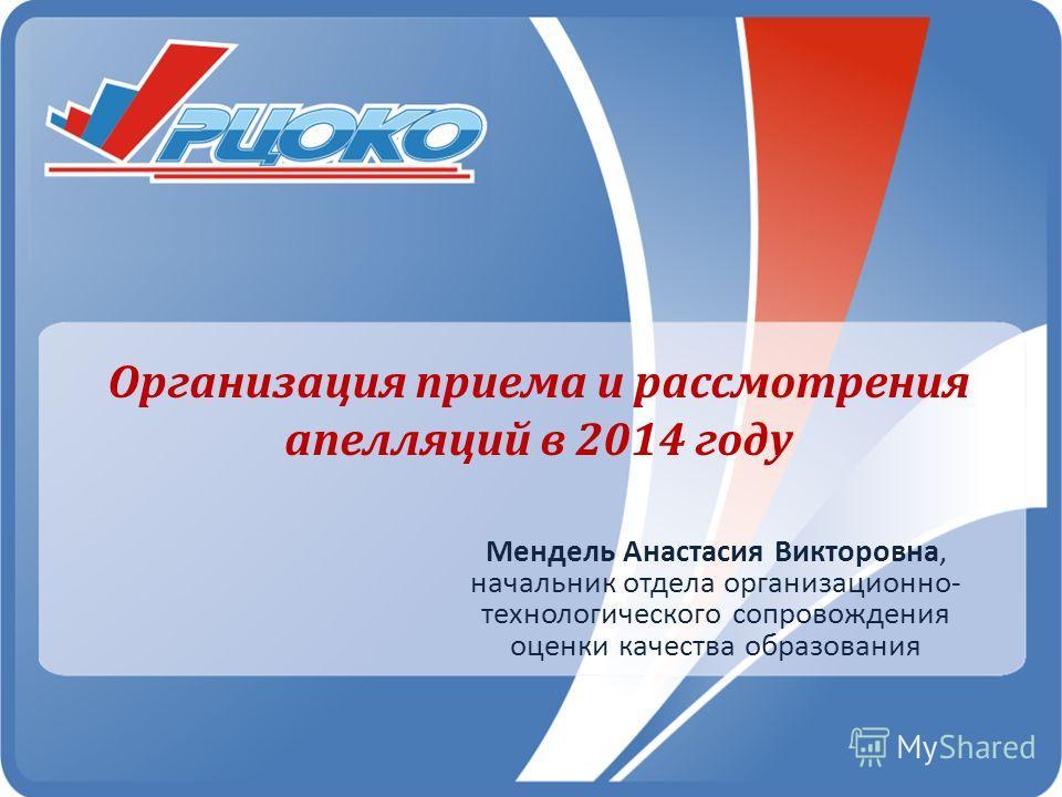 Организация приема и рассмотрения апелляций в 2014 году Мендель Анастасия Викторовна, начальник отдела организационно- технологического сопровождения оценки качества образования