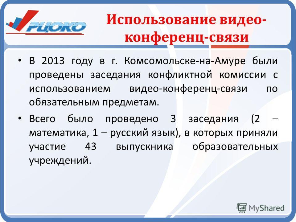 Использование видео- конференц-связи В 2013 году в г. Комсомольске-на-Амуре были проведены заседания конфликтной комиссии с использованием видео-конференц-связи по обязательным предметам. Всего было проведено 3 заседания (2 – математика, 1 – русский