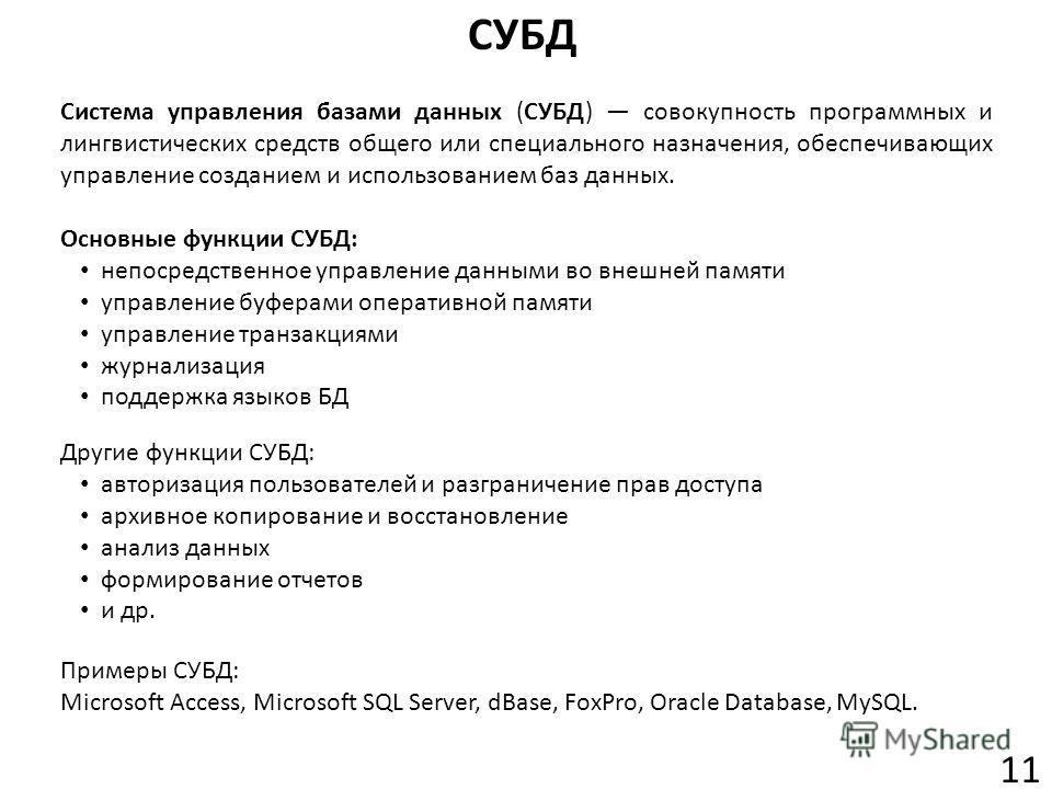 СУБД 11 Система управления базами данных (СУБД) совокупность программных и лингвистических средств общего или специального назначения, обеспечивающих управление созданием и использованием баз данных. Примеры СУБД: Microsoft Access, Microsoft SQL Serv