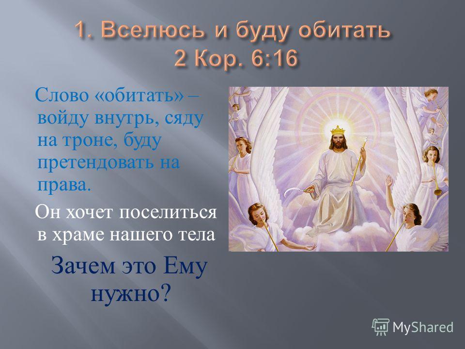 Слово « обитать » – войду внутрь, сяду на троне, буду претендовать на права. Он хочет поселиться в храме нашего тела Зачем это Ему нужно ?