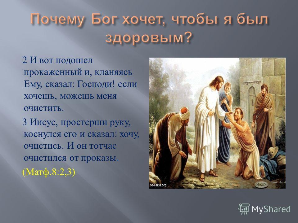 2 И вот подошел прокаженный и, кланяясь Ему, сказал : Господи ! если хочешь, можешь меня очистить. 3 Иисус, простерши руку, коснулся его и сказал : хочу, очистись. И он тотчас очистился от проказы. ( Матф.8:2,3)