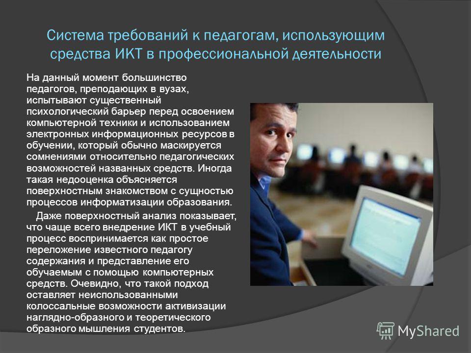 Система требований к педагогам, использующим средства ИКТ в профессиональной деятельности На данный момент большинство педагогов, преподающих в вузах, испытывают существенный психологический барьер перед освоением компьютерной техники и использование