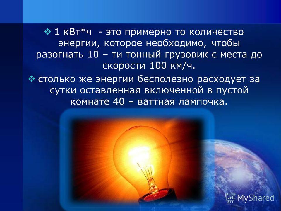 1 кВт*ч - это примерно то количество энергии, которое необходимо, чтобы разогнать 10 – ти тонный грузовик с места до скорости 100 км/ч. столько же энергии бесполезно расходует за сутки оставленная включенной в пустой комнате 40 – ваттная лампочка.