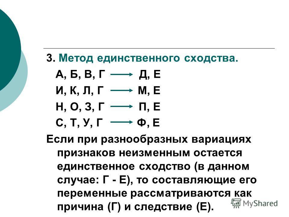 3. Метод единственного сходства. А, Б, В, Г Д, Е И, К, Л, Г М, Е Н, О, З, Г П, Е С, Т, У, Г Ф, Е Если при разнообразных вариациях признаков неизменным остается единственное сходство (в данном случае: Г - Е), то составляющие его переменные рассматрива