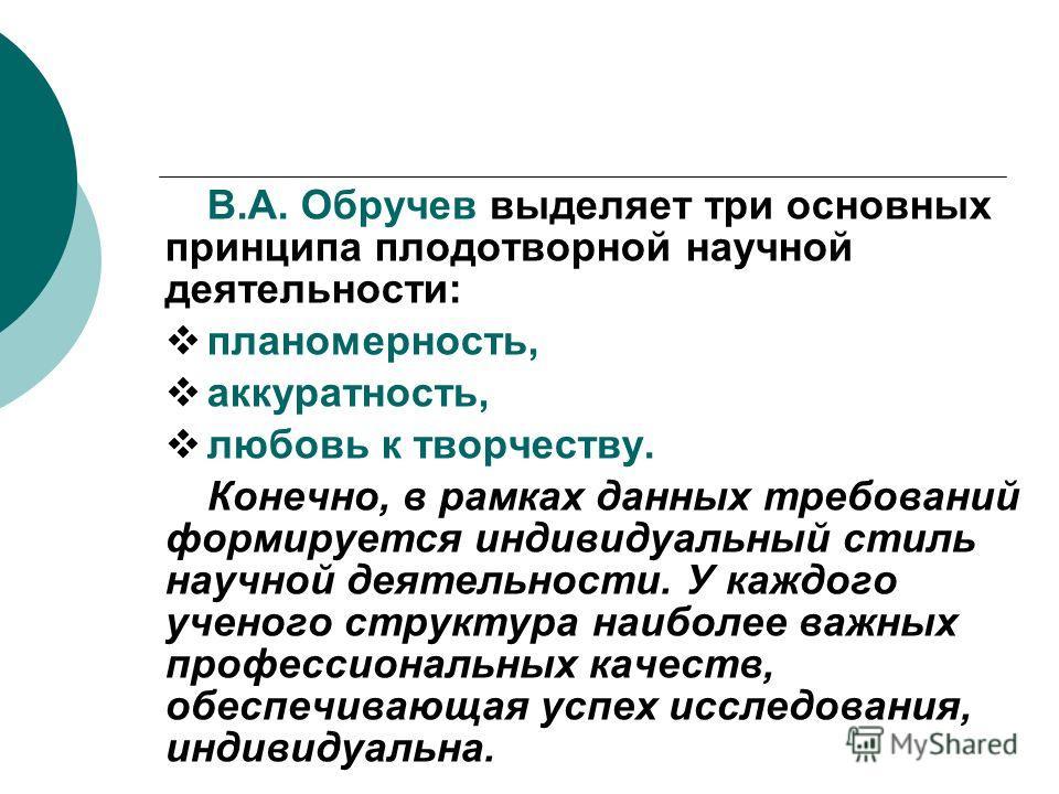 В.А. Обручев выделяет три основных принципа плодотворной научной деятельности: планомерность, аккуратность, любовь к творчеству. Конечно, в рамках данных требований формируется индивидуальный стиль научной деятельности. У каждого ученого структура на