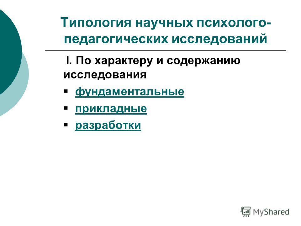 Типология научных психолого- педагогических исследований I. По характеру и содержанию исследования фундаментальные прикладные разработки
