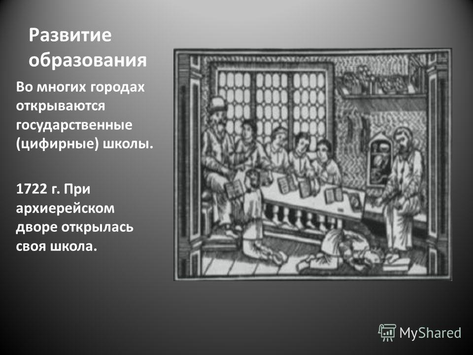 Развитие образования Во многих городах открываются государственные (цифирные) школы. 1722 г. При архиерейском дворе открылась своя школа.