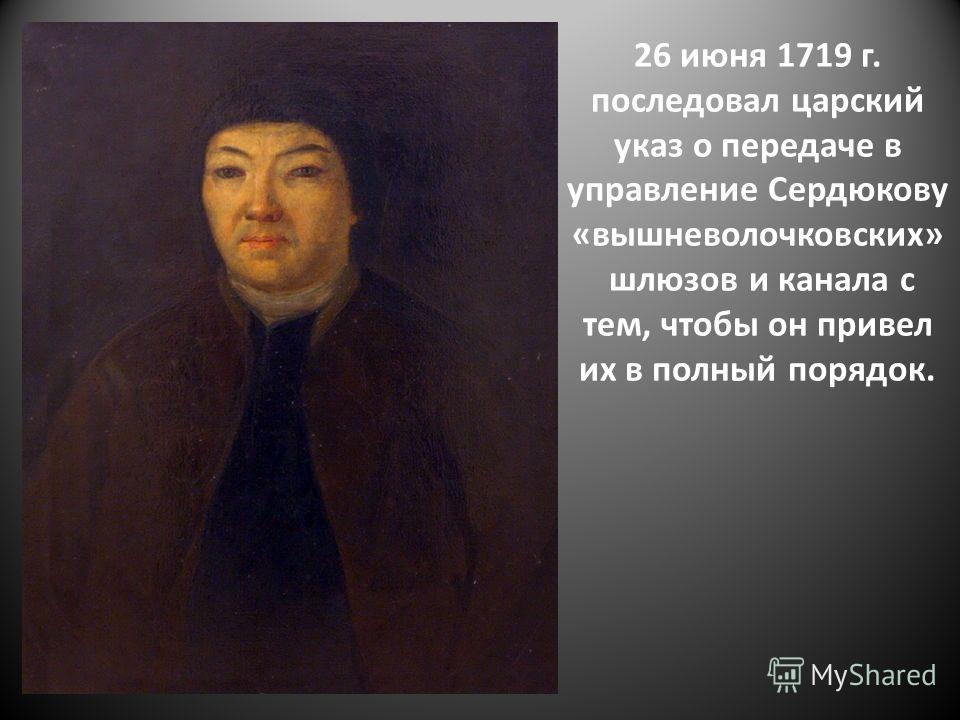 26 июня 1719 г. последовал царский указ о передаче в управление Сердюкову «вышневолочковских» шлюзов и канала с тем, чтобы он привел их в полный порядок.