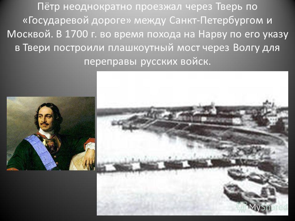 Пётр неоднократно проезжал через Тверь по «Государевой дороге» между Санкт-Петербургом и Москвой. В 1700 г. во время похода на Нарву по его указу в Твери построили плашкоутный мост через Волгу для переправы русских войск.