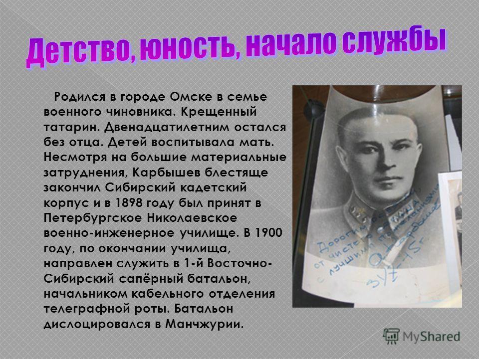 Родился в городе Омске в семье военного чиновника. Крещенный татарин. Двенадцатилетним остался без отца. Детей воспитывала мать. Несмотря на большие материальные затруднения, Карбышев блестяще закончил Сибирский кадетский корпус и в 1898 году был при