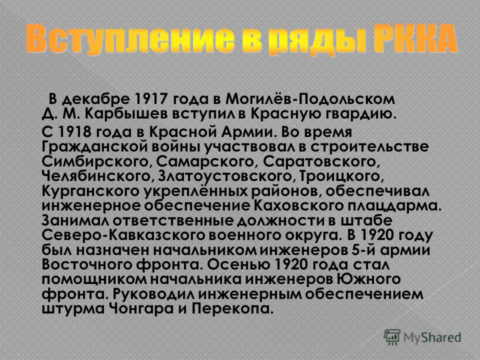 В декабре 1917 года в Могилёв-Подольском Д. М. Карбышев вступил в Красную гвардию. С 1918 года в Красной Армии. Во время Гражданской войны участвовал в строительстве Симбирского, Самарского, Саратовского, Челябинского, Златоустовского, Троицкого, Кур