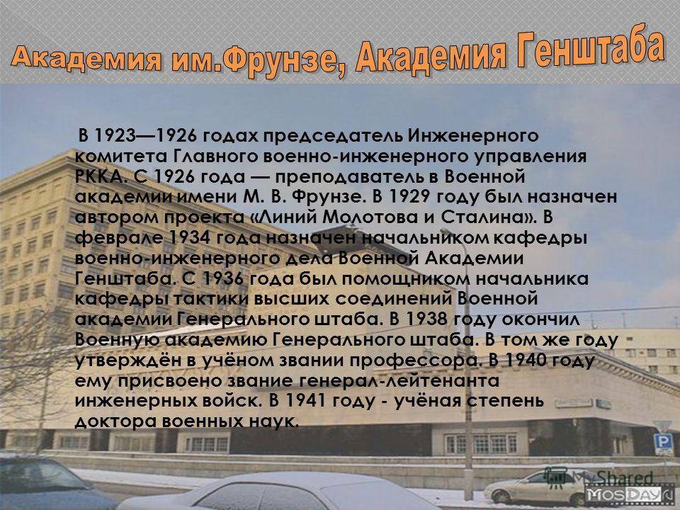 В 19231926 годах председатель Инженерного комитета Главного военно-инженерного управления РККА. С 1926 года преподаватель в Военной академии имени М. В. Фрунзе. В 1929 году был назначен автором проекта «Линий Молотова и Сталина». В феврале 1934 года