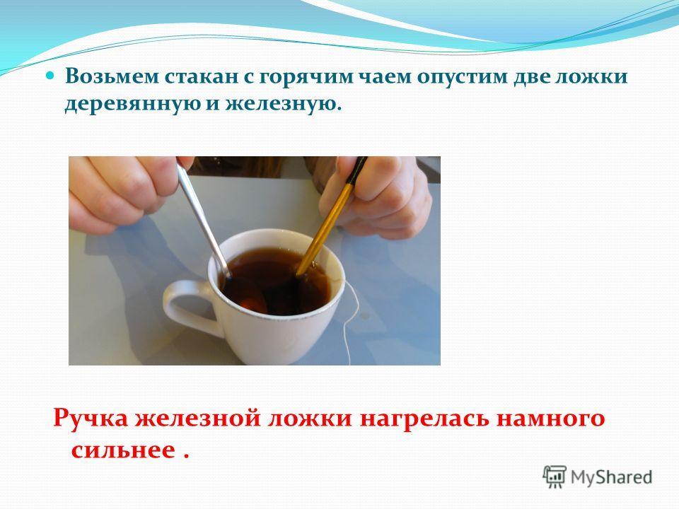 Возьмем стакан с горячим чаем опустим две ложки деревянную и железную. Ручка железной ложки нагрелась намного сильнее.