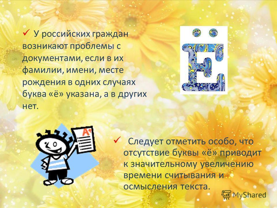 У российских граждан возникают проблемы с документами, если в их фамилии, имени, месте рождения в одних случаях буква «ё» указана, а в других нет. Следует отметить особо, что отсутствие буквы «ё» приводит к значительному увеличению времени считывания