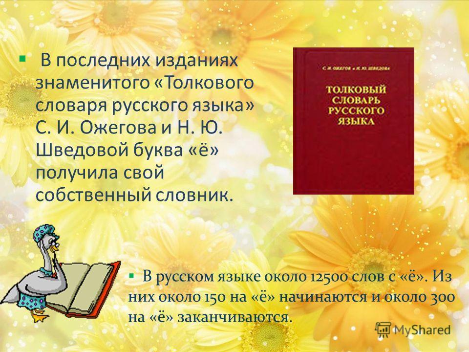 В последних изданиях знаменитого «Толкового словаря русского языка» С. И. Ожегова и Н. Ю. Шведовой буква «ё» получила свой собственный словник.
