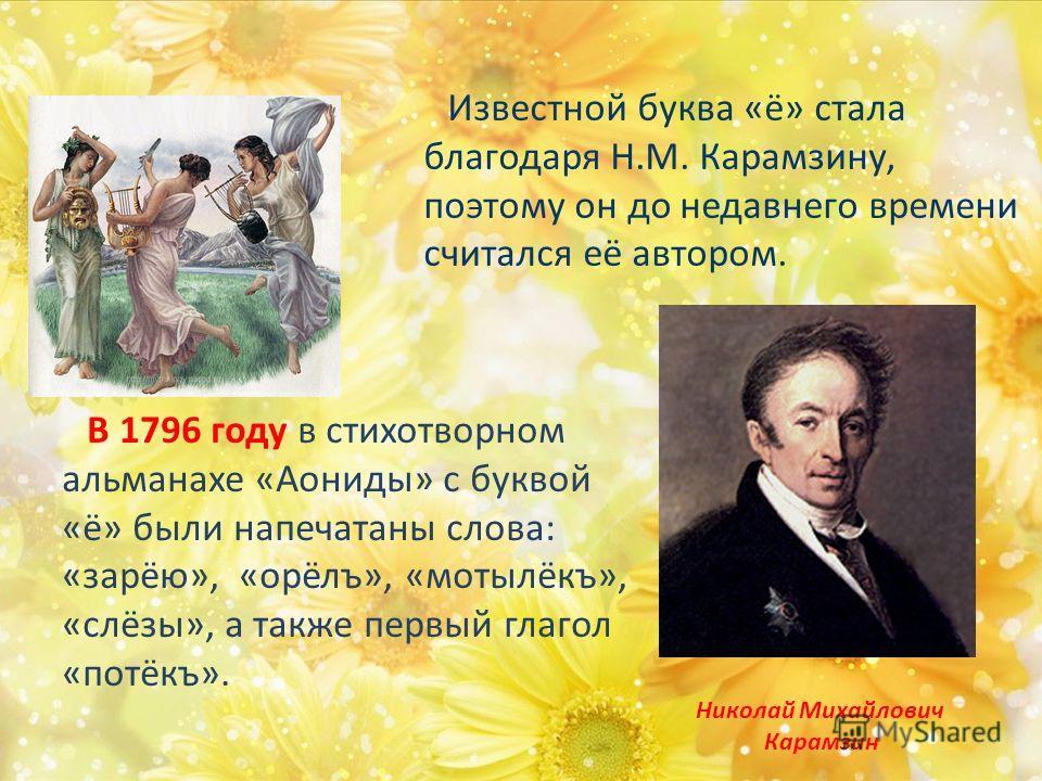 В 1796 году в стихотворном альманахе «Аониды» с буквой «ё» были напечатаны слова: «зарёю», «орёлъ», «мотылёкъ», «слёзы», а также первый глагол «потёкъ». Николай Михайлович Карамзин Известной буква «ё» стала благодаря Н.М. Карамзину, поэтому он до нед