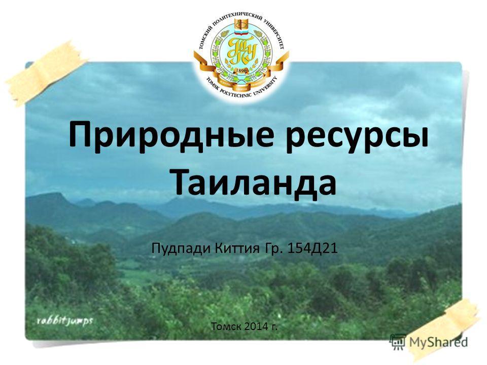 Природные ресурсы Таиланда Пудпади Киттия Гр. 154Д21 Томск 2014 г.