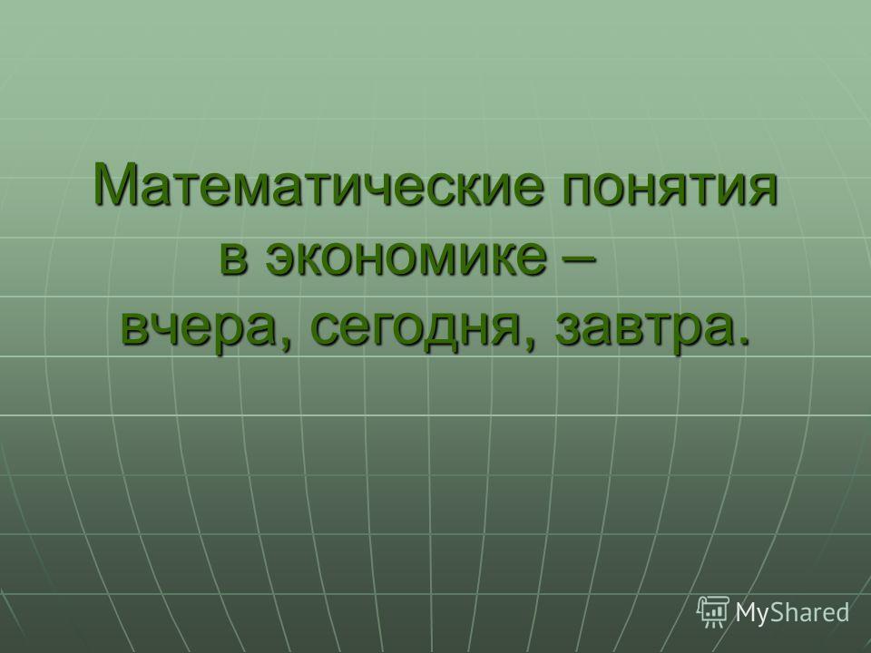 Математические понятия в экономике – вчера, сегодня, завтра.