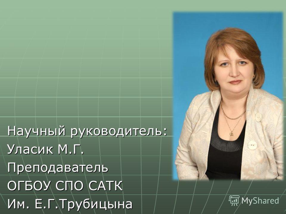 Научный руководитель: Уласик М.Г. Преподаватель ОГБОУ СПО САТК Им. Е.Г.Трубицына