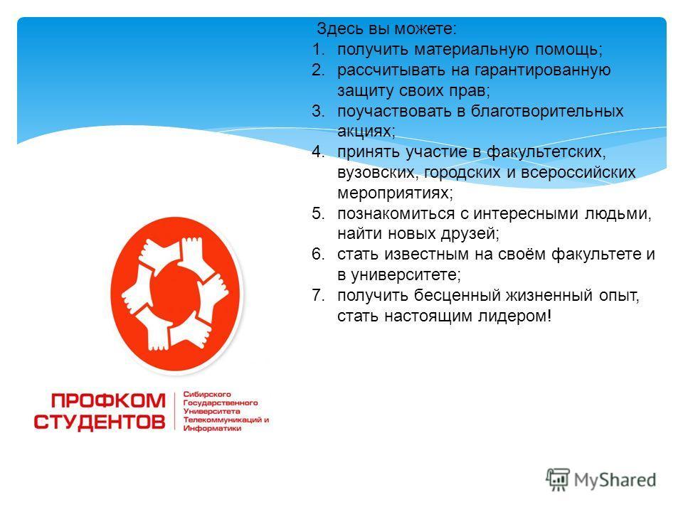 Здесь вы можете: 1.получить материальную помощь; 2.рассчитывать на гарантированную защиту своих прав; 3.поучаствовать в благотворительных акциях; 4.принять участие в факультетских, вузовских, городских и всероссийских мероприятиях; 5.познакомиться с