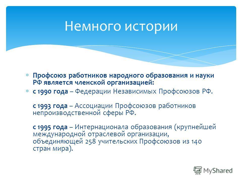 Профсоюз работников народного образования и науки РФ является членской организацией: с 1990 года – Федерации Независимых Профсоюзов РФ. с 1993 года – Ассоциации Профсоюзов работников непроизводственной сферы РФ. с 1995 года – Интернационала образован