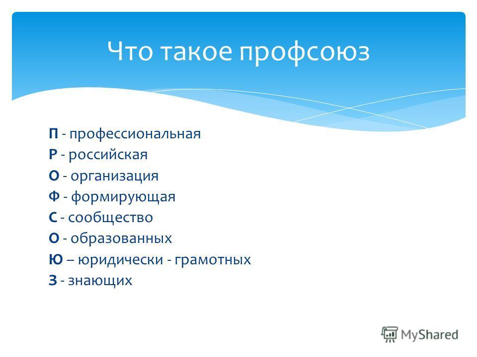 П - профессиональная Р - российская О - организация Ф - формирующая С - сообщество О - образованных Ю – юридически - грамотных З - знающих Что такое профсоюз