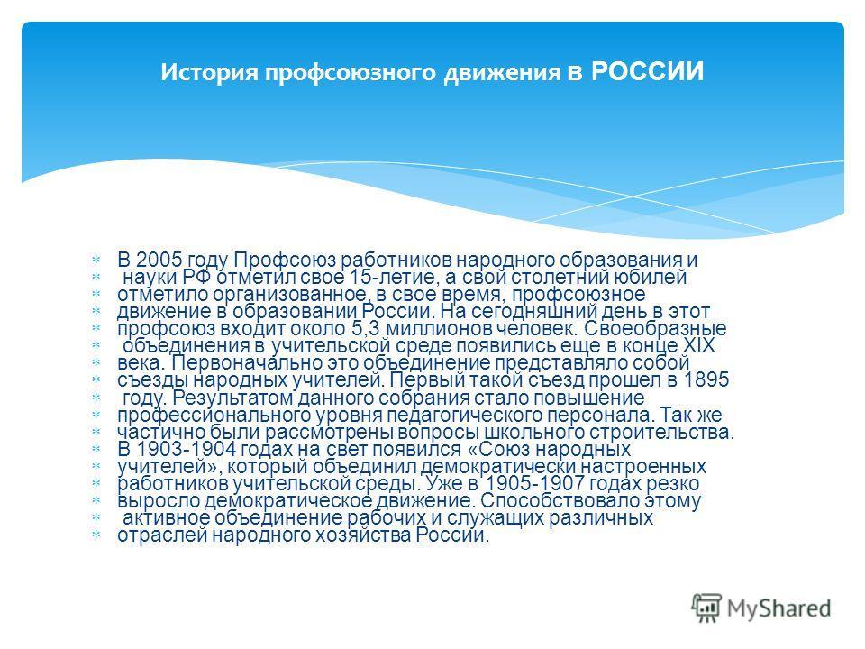 В 2005 году Профсоюз работников народного образования и науки РФ отметил свое 15-летие, а свой столетний юбилей отметило организованное, в свое время, профсоюзное движение в образовании России. На сегодняшний день в этот профсоюз входит около 5,3 мил