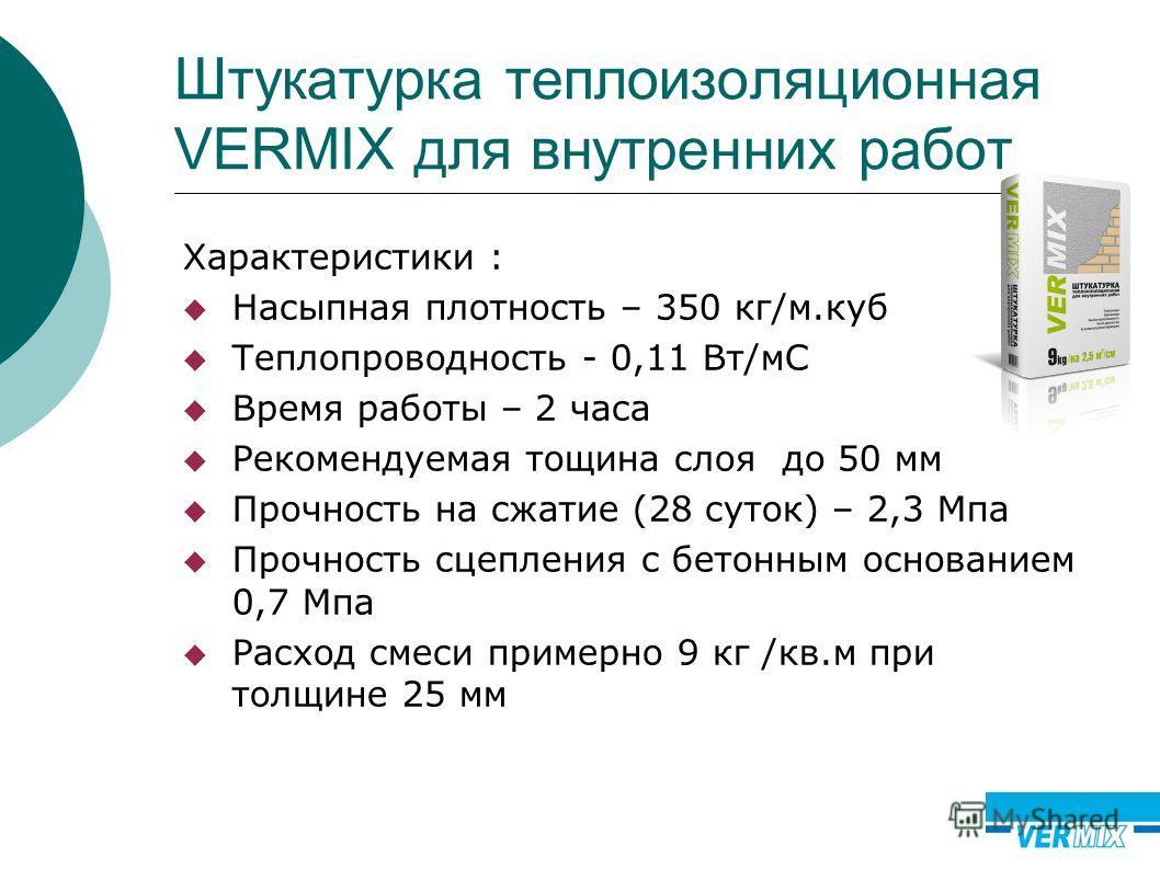 Штукатурка теплоизоляционная VERMIX для внутренних работ Характеристики : Насыпная плотность – 350 кг/м.куб Теплопроводность - 0,11 Вт/мС Время работы – 2 часа Рекомендуемая тощина слоя до 50 мм Прочность на сжатие (28 суток) – 2,3 Мпа Прочность сцеп