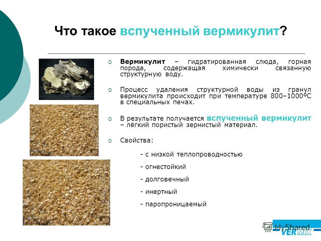 Что такое вспученный вермикулит? Вермикулит – гидратированная слюда, горная порода, содержащая химически связанную структурную воду. Процесс удаления структурной воды из гранул вермикулита происходит при температуре 800–1000ºС в специальных печах. В