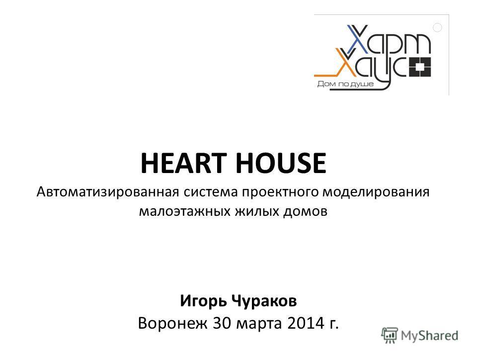 Игорь Чураков Воронеж 30 марта 2014 г. HEART HOUSE Автоматизированная система проектного моделирования малоэтажных жилых домов