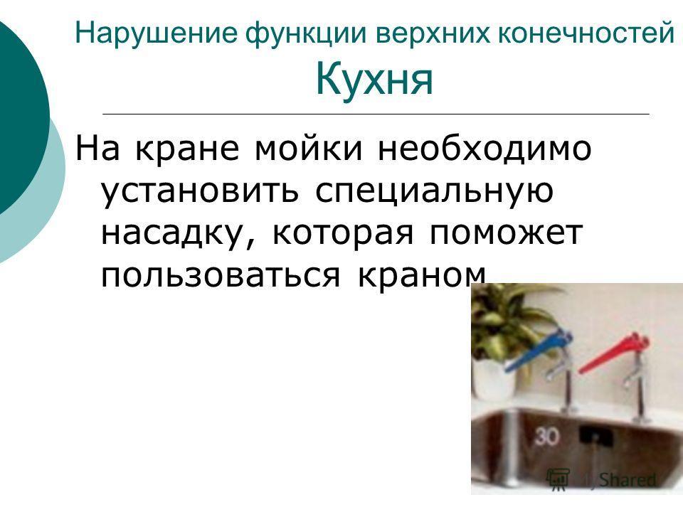 Нарушение функции верхних конечностей Кухня На кране мойки необходимо установить специальную насадку, которая поможет пользоваться краном