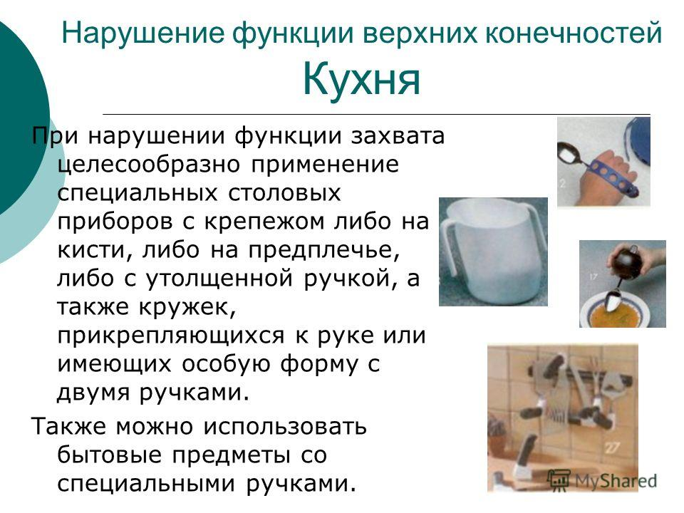 Нарушение функции верхних конечностей Кухня При нарушении функции захвата целесообразно применение специальных столовых приборов с крепежом либо на кисти, либо на предплечье, либо с утолщенной ручкой, а также кружек, прикрепляющихся к руке или имеющи