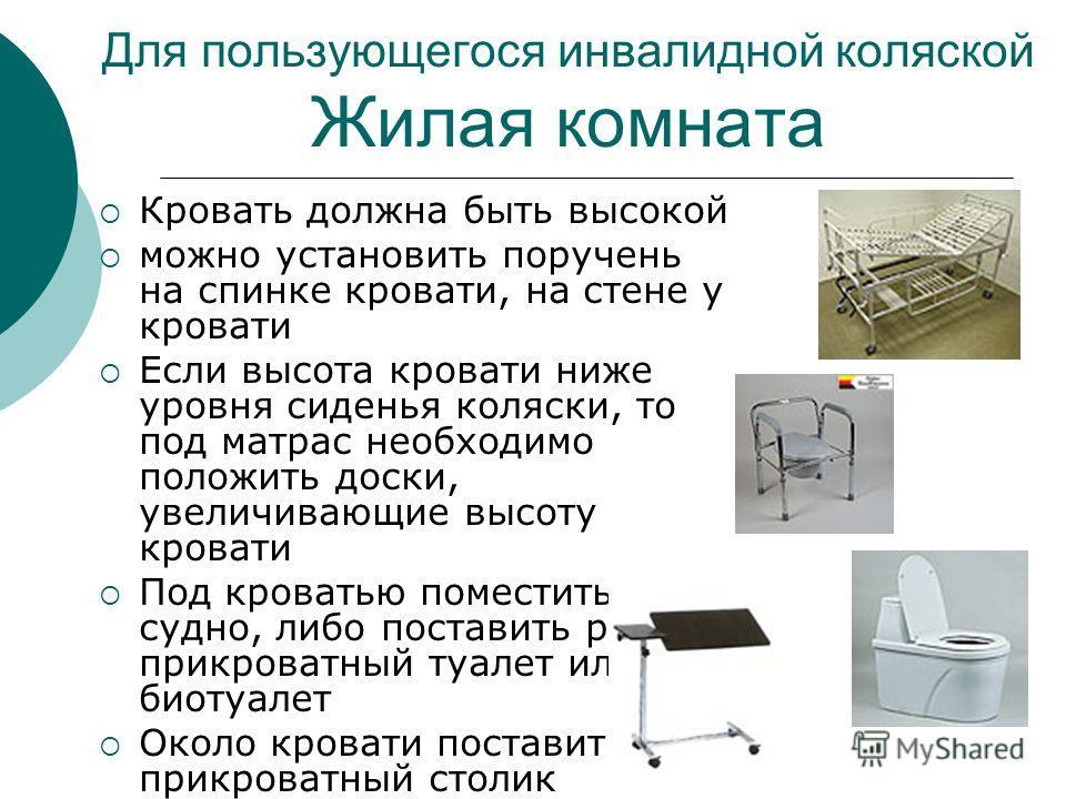 Для пользующегося инвалидной коляской Жилая комната Кровать должна быть высокой можно установить поручень на спинке кровати, на стене у кровати Если высота кровати ниже уровня сиденья коляски, то под матрас необходимо положить доски, увеличивающие вы