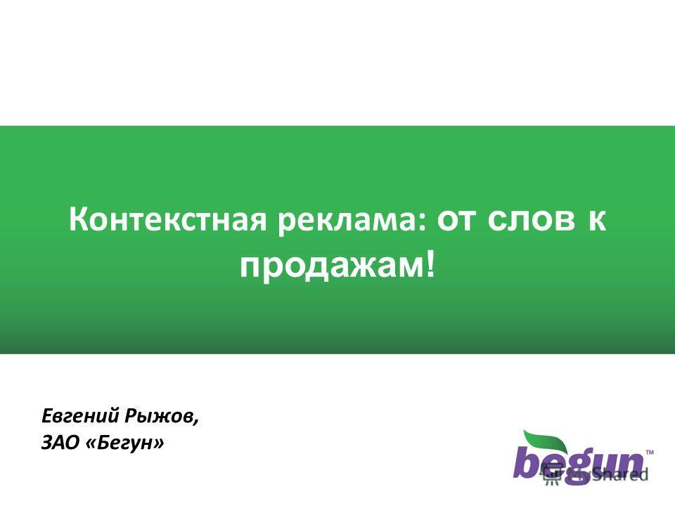 1 1 Контекстная реклама: от слов к продажам! Евгений Рыжов, ЗАО «Бегун»