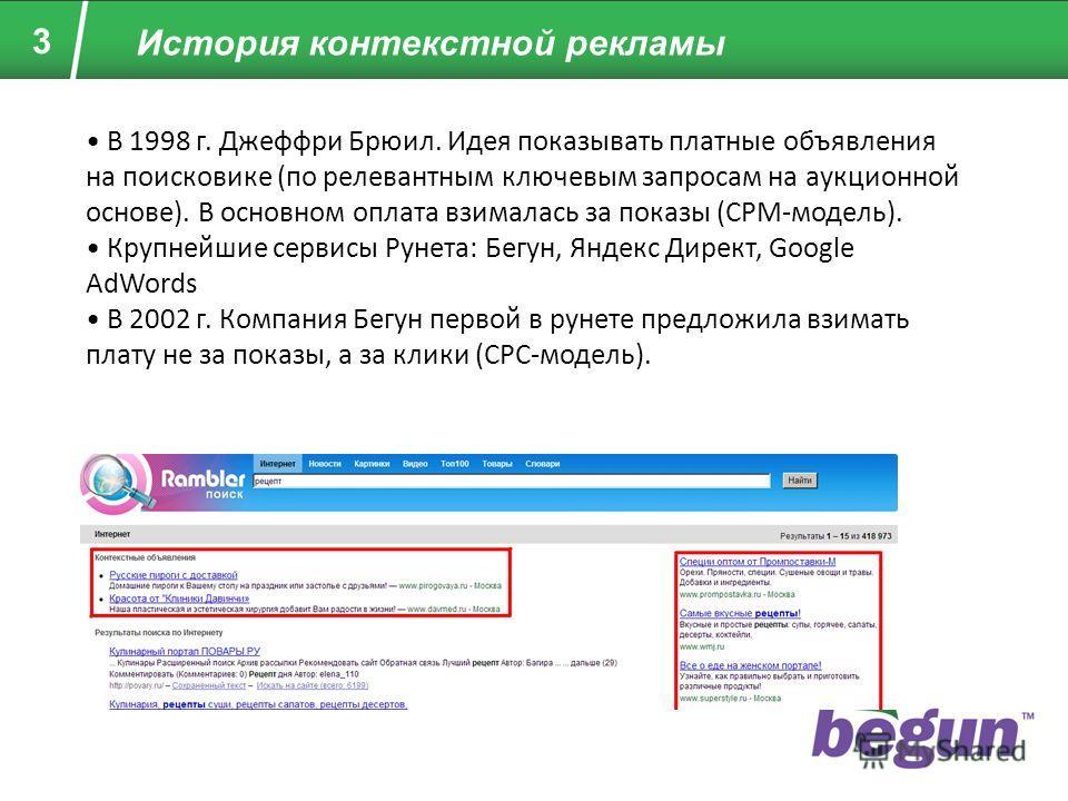 3 История контекстной рекламы В 1998 г. Джеффри Брюил. Идея показывать платные объявления на поисковике (по релевантным ключевым запросам на аукционной основе). В основном оплата взималась за показы (CPM-модель). Крупнейшие сервисы Рунета: Бегун, Янд