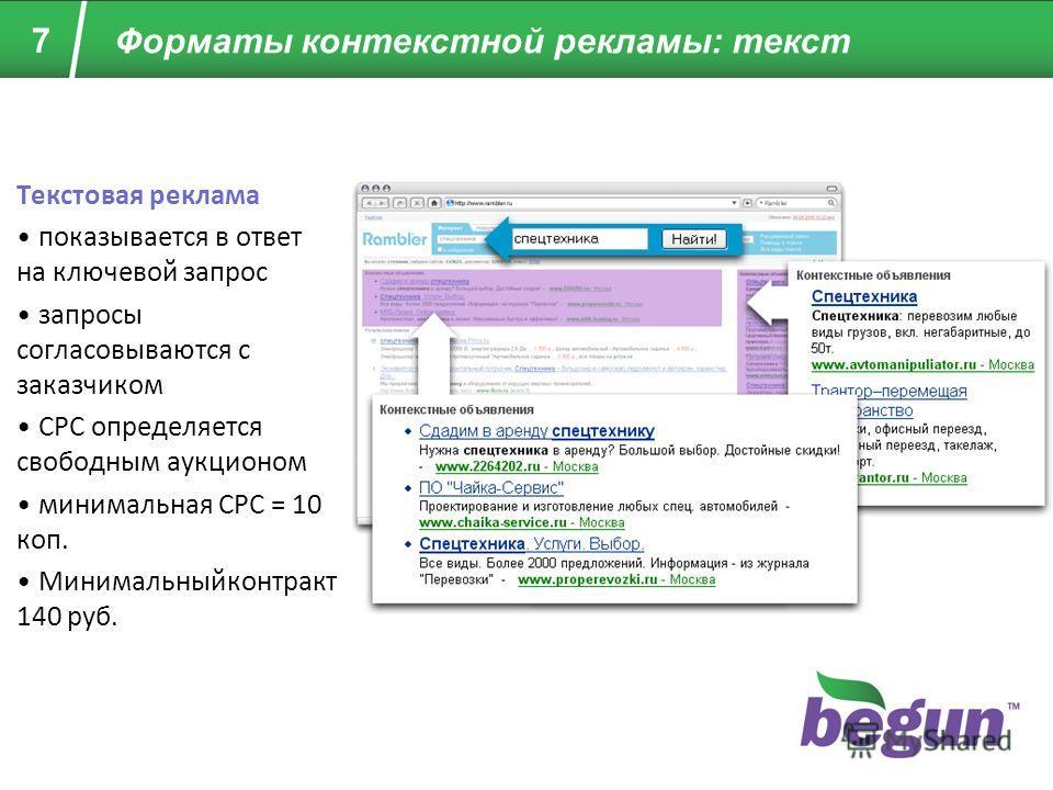 Текстовая реклама показывается в ответ на ключевой запрос запросы согласовываются с заказчиком CPC определяется свободным аукционом минимальная CPC = 10 коп. Минимальныйконтракт 140 руб. 7 Форматы контекстной рекламы: текст