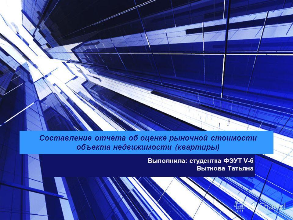 Составление отчета об оценке рыночной стоимости объекта недвижимости (квартиры) Выполнила: студентка ФЭУТ V-6 Вытнова Татьяна