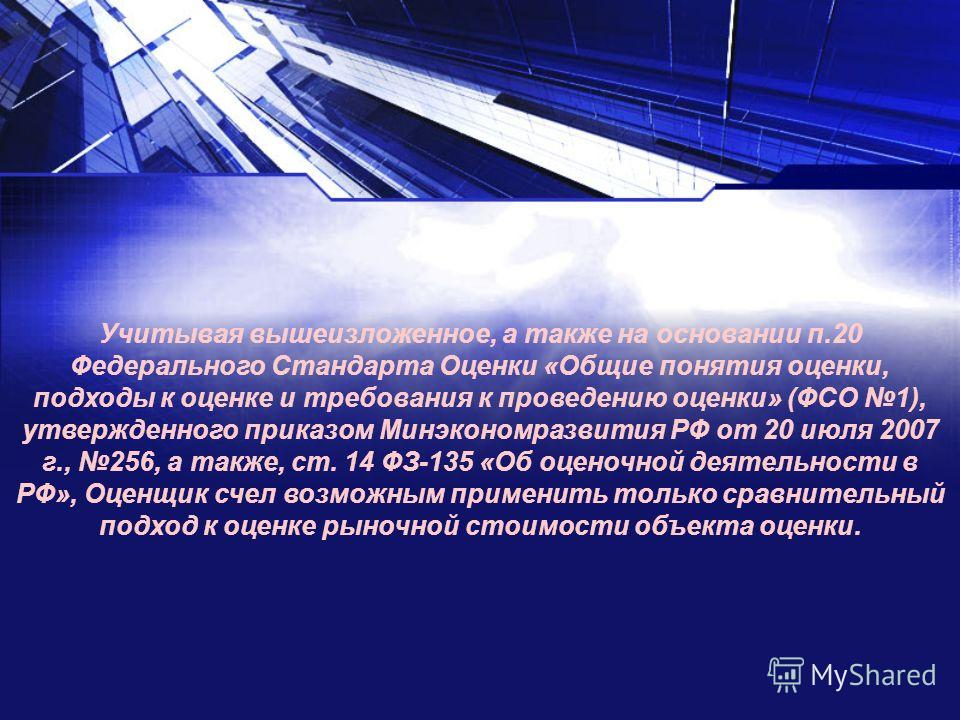 Учитывая вышеизложенное, а также на основании п.20 Федерального Стандарта Оценки «Общие понятия оценки, подходы к оценке и требования к проведению оценки» (ФСО 1), утвержденного приказом Минэкономразвития РФ от 20 июля 2007 г., 256, а также, ст. 14 Ф