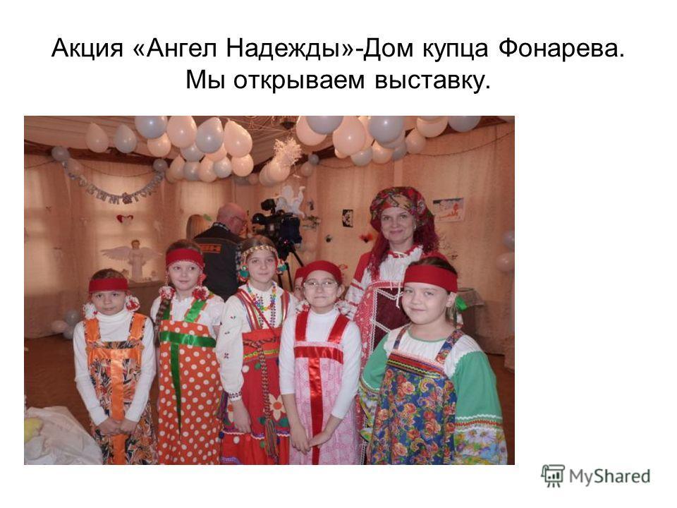 Акция «Ангел Надежды»-Дом купца Фонарева. Мы открываем выставку.