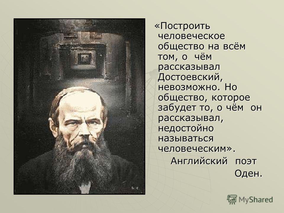 «Построить человеческое общество на всём том, о чём рассказывал Достоевский, невозможно. Но общество, которое забудет то, о чём он рассказывал, недостойно называться человеческим». «Построить человеческое общество на всём том, о чём рассказывал Досто
