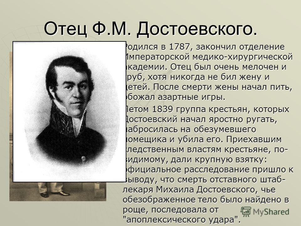 Отец Ф.М. Достоевского. Родился в 1787, закончил отделение Императорской медико-хирургической академии. Отец был очень мелочен и груб, хотя никогда не бил жену и детей. После смерти жены начал пить, обожал азартные игры. Родился в 1787, закончил отде