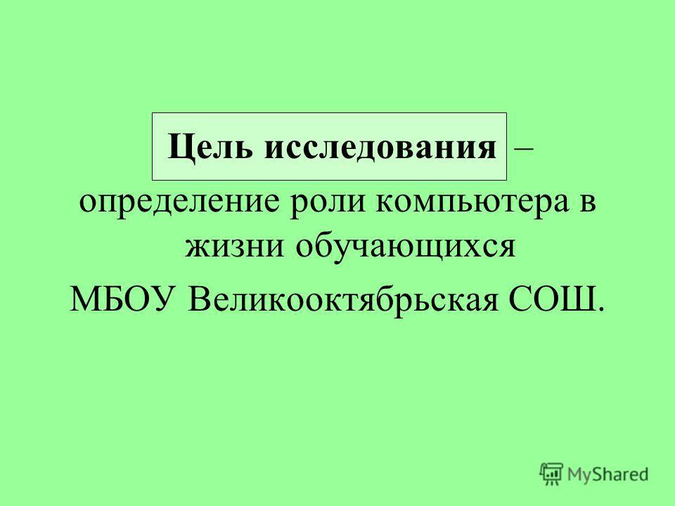 Цель исследования – определение роли компьютера в жизни обучающихся МБОУ Великооктябрьская СОШ.
