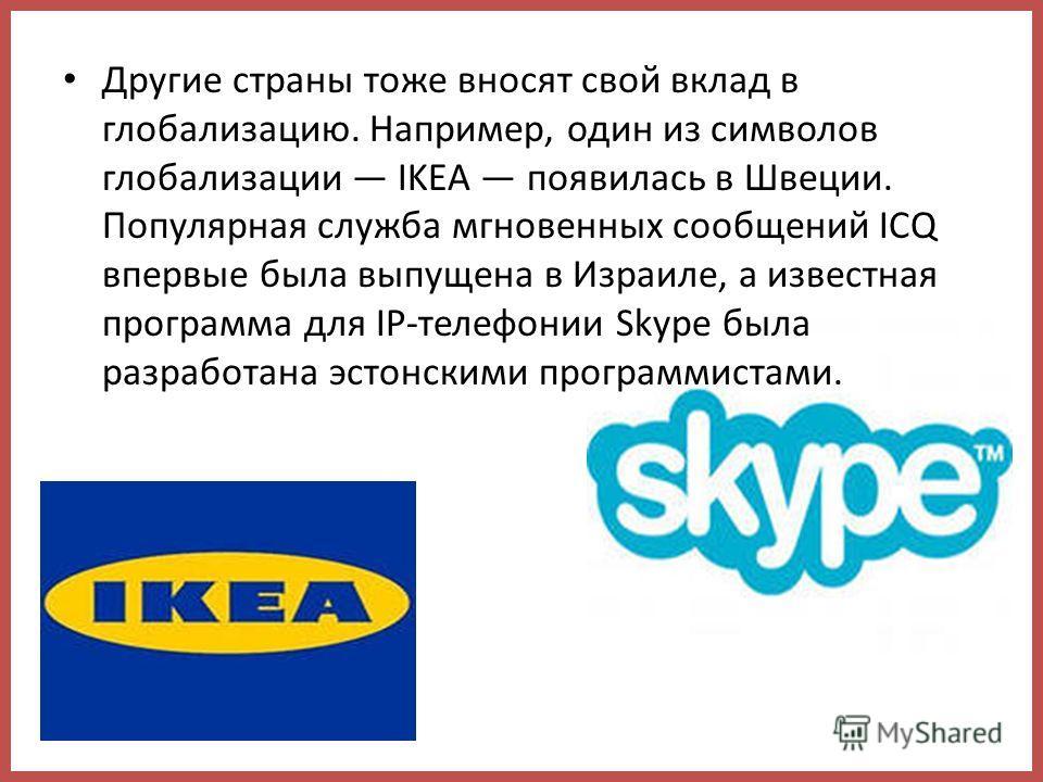 Другие страны тоже вносят свой вклад в глобализацию. Например, один из символов глобализации IKEA появилась в Швеции. Популярная служба мгновенных сообщений ICQ впервые была выпущена в Израиле, а известная программа для IP-телефонии Skype была разраб
