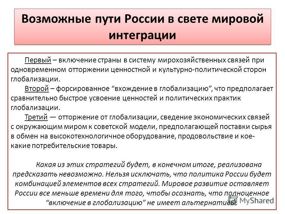 Возможные пути России в свете мировой интеграции Первый – включение страны в систему мирохозяйственных связей при одновременном отторжении ценностной и культурно-политической сторон глобализации. Второй – форсированное вхождение в глобализацию, что п