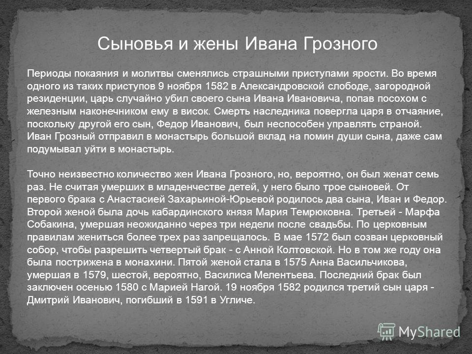 Сыновья и жены Ивана Грозного Периоды покаяния и молитвы сменялись страшными приступами ярости. Во время одного из таких приступов 9 ноября 1582 в Александровской слободе, загородной резиденции, царь случайно убил своего сына Ивана Ивановича, попав п