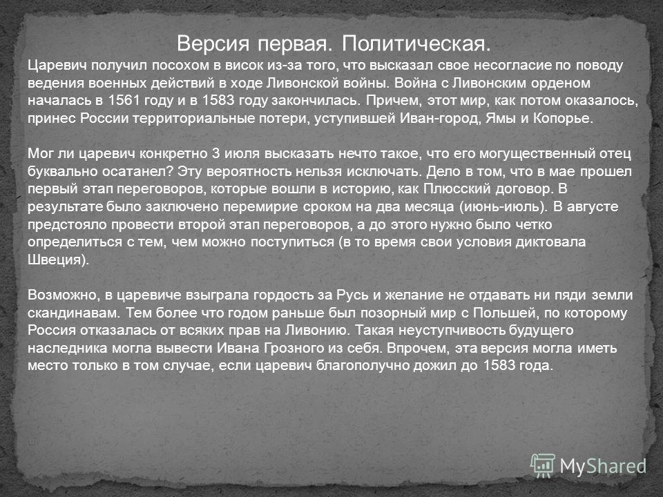 Версия первая. Политическая. Царевич получил посохом в висок из-за того, что высказал свое несогласие по поводу ведения военных действий в ходе Ливонской войны. Война с Ливонским орденом началась в 1561 году и в 1583 году закончилась. Причем, этот ми