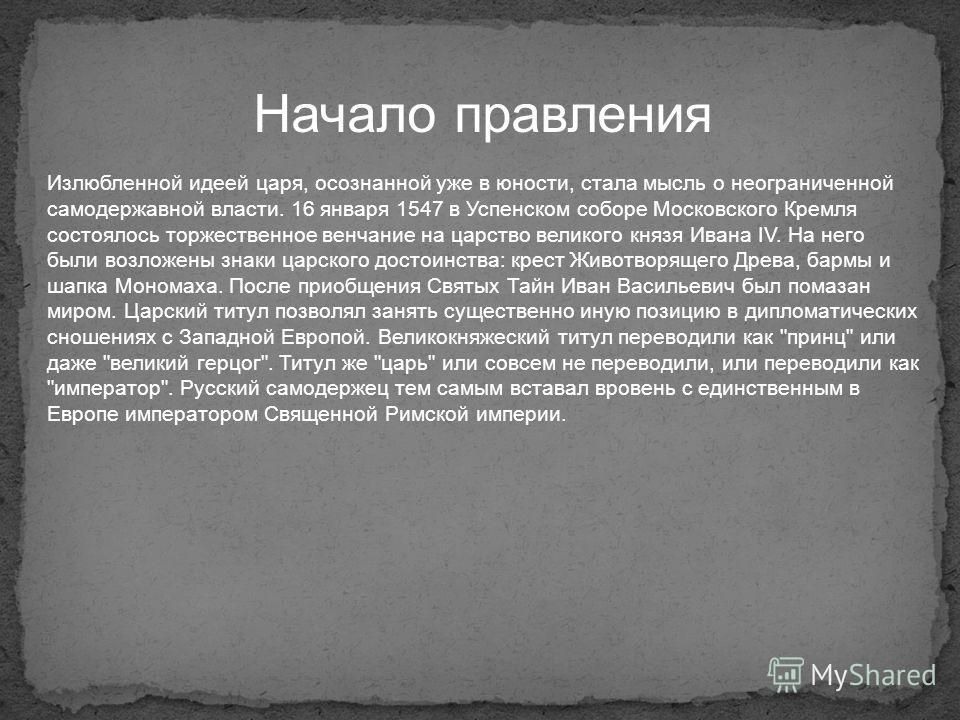 Начало правления Излюбленной идеей царя, осознанной уже в юности, стала мысль о неограниченной самодержавной власти. 16 января 1547 в Успенском соборе Московского Кремля состоялось торжественное венчание на царство великого князя Ивана IV. На него бы