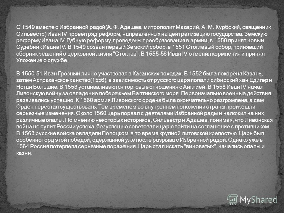 С 1549 вместе с Избранной радой(А. Ф. Адашев, митрополит Макарий, А. М. Курбский, священник Сильвестр) Иван IV провел ряд реформ, направленных на централизацию государства: Земскую реформу Ивана IV, Губную реформу, проведены преобразования в армии, в