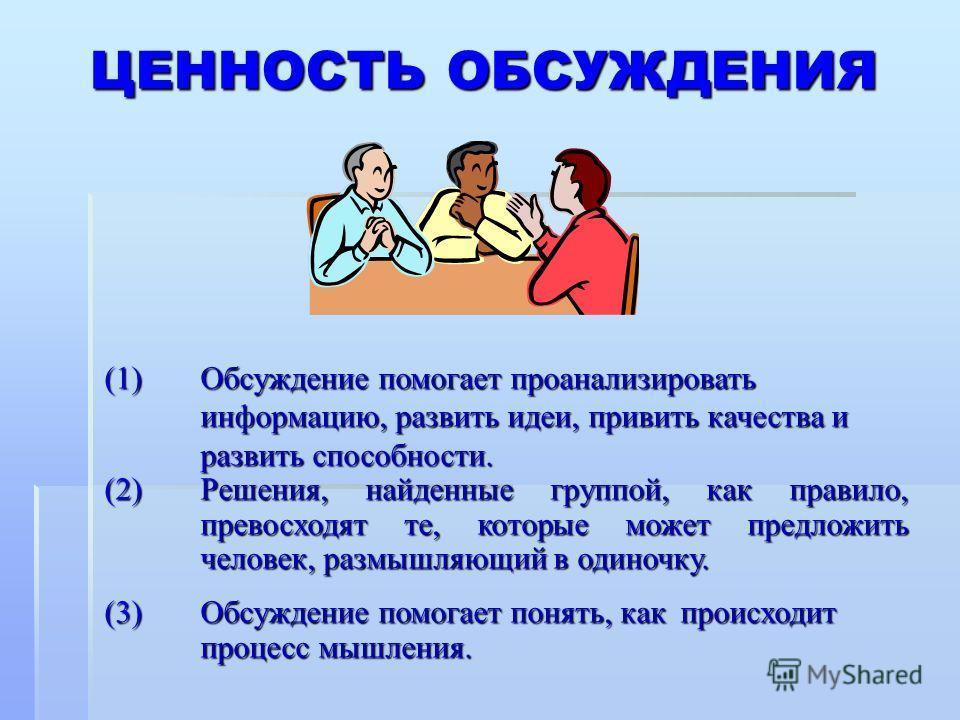 (1)Обсуждение помогает проанализировать информацию, развить идеи, привить качества и развить способности. (2)Решения, найденные группой, как правило, превосходят те, которые может предложить человек, размышляющий в одиночку. (3)Обсуждение помогает по